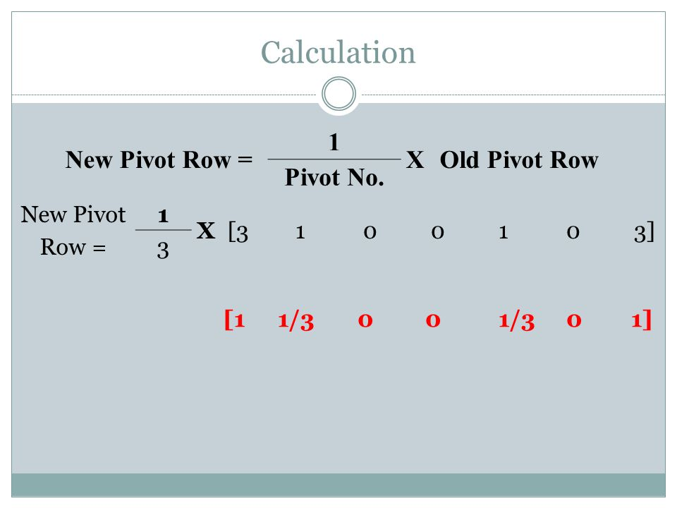Calculation [1 1/3 0 0 1/3 0 1] New Pivot Row = 1 X Old Pivot Row